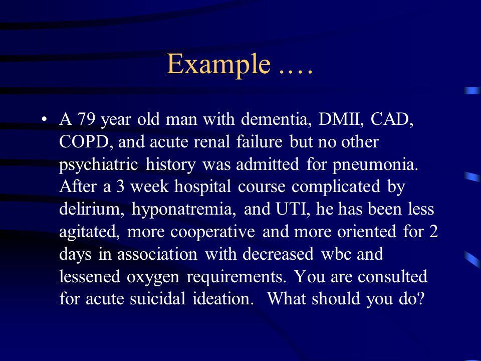 Example.… A 79 year old man with dementia, DMII, CAD, COPD, and acute renal failure but no other psychiatric history was admitted for pneumonia. After