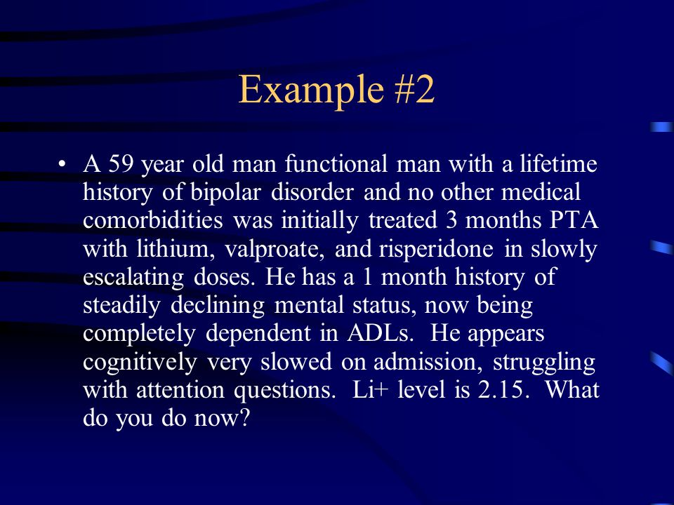 Example #2 A 59 year old man functional man with a lifetime history of bipolar disorder and no other medical comorbidities was initially treated 3 months PTA with lithium, valproate, and risperidone in slowly escalating doses.