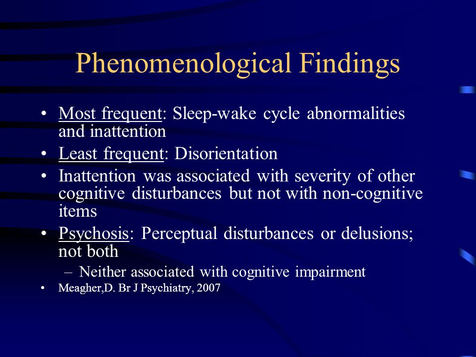 Phenomenological Findings Most frequent: Sleep-wake cycle abnormalities and inattention Least frequent: Disorientation Inattention was associated with severity of other cognitive disturbances but not with non-cognitive items Psychosis: Perceptual disturbances or delusions; not both –Neither associated with cognitive impairment Meagher,D.
