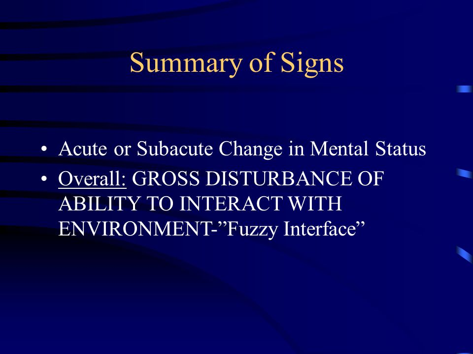 """Summary of Signs Acute or Subacute Change in Mental Status Overall: GROSS DISTURBANCE OF ABILITY TO INTERACT WITH ENVIRONMENT-""""Fuzzy Interface"""""""
