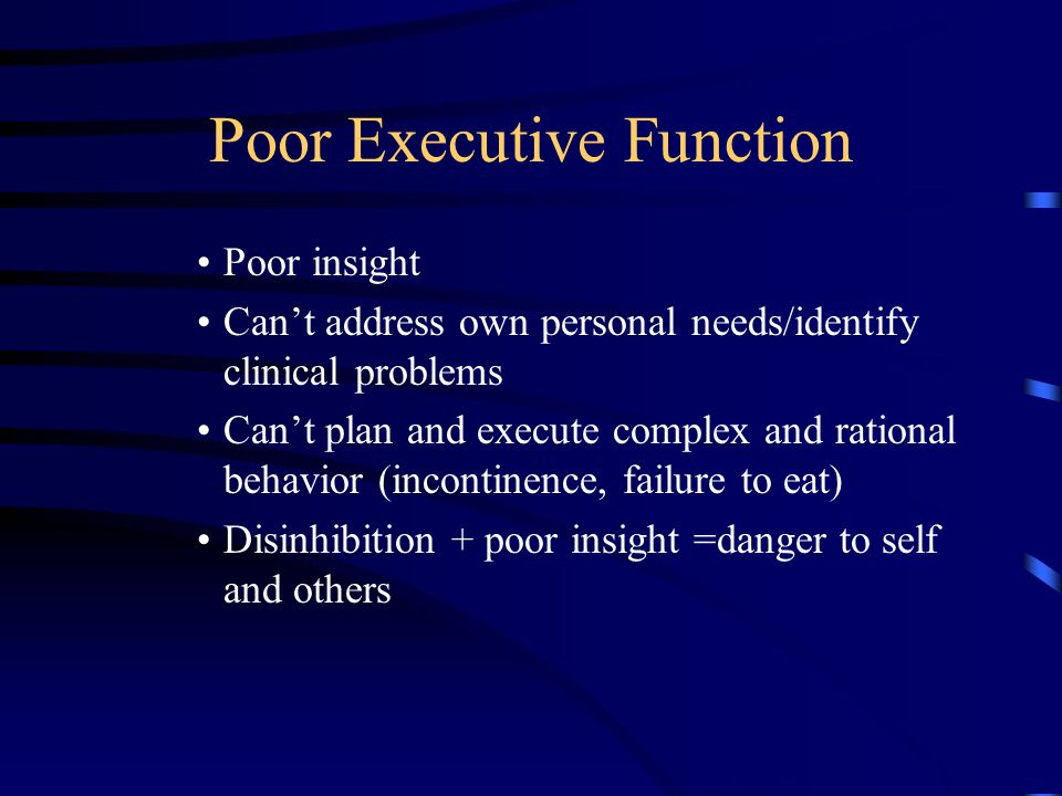 Poor Executive Function Poor insight Can't address own personal needs/identify clinical problems Can't plan and execute complex and rational behavior