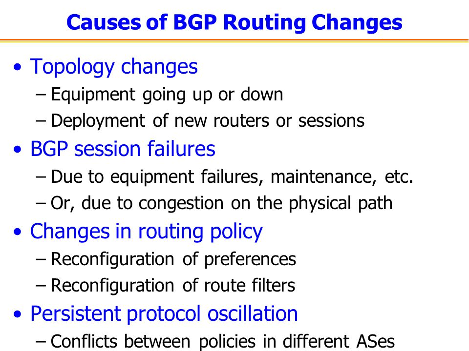 Causes of BGP Routing Changes Topology changes –Equipment going up or down –Deployment of new routers or sessions BGP session failures –Due to equipme
