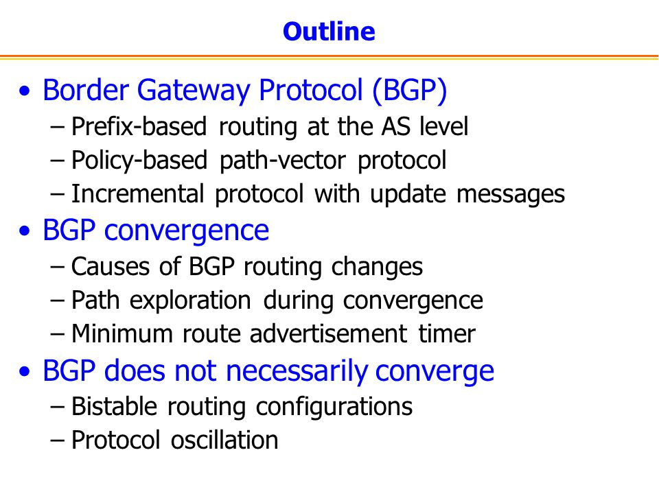 Outline Border Gateway Protocol (BGP) –Prefix-based routing at the AS level –Policy-based path-vector protocol –Incremental protocol with update messa