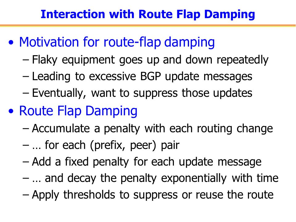 Interaction with Route Flap Damping Motivation for route-flap damping –Flaky equipment goes up and down repeatedly –Leading to excessive BGP update me