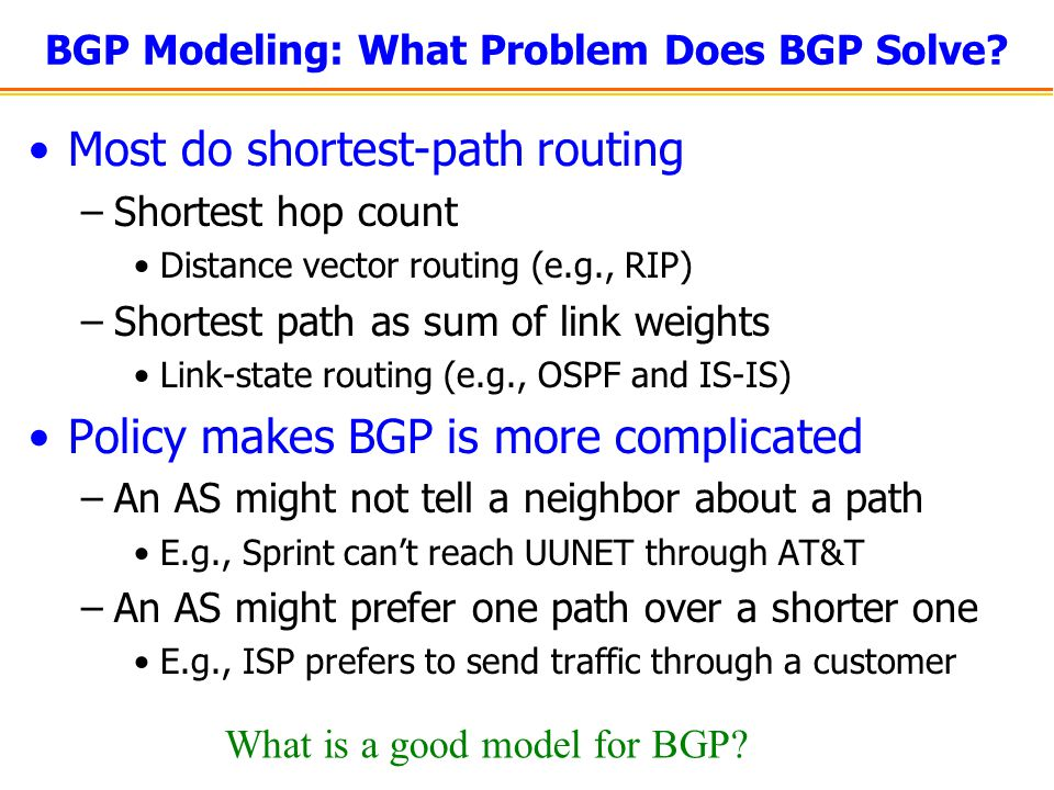 BGP Modeling: What Problem Does BGP Solve? Most do shortest-path routing –Shortest hop count Distance vector routing (e.g., RIP) –Shortest path as sum