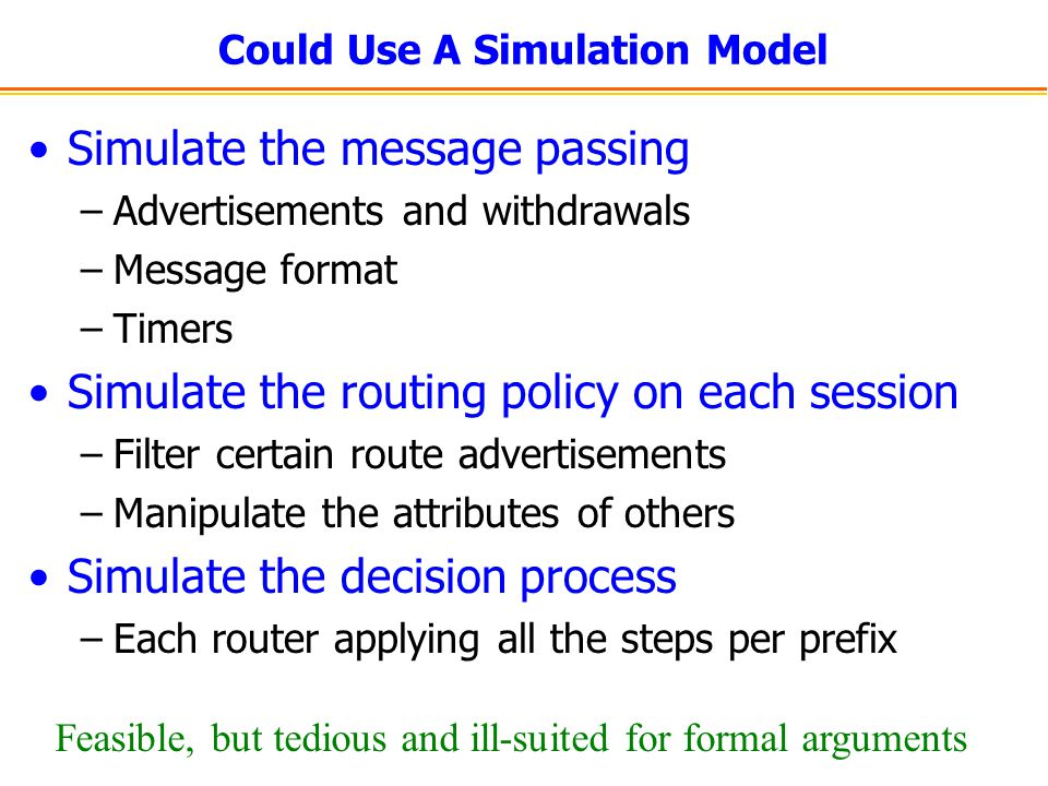 Could Use A Simulation Model Simulate the message passing –Advertisements and withdrawals –Message format –Timers Simulate the routing policy on each