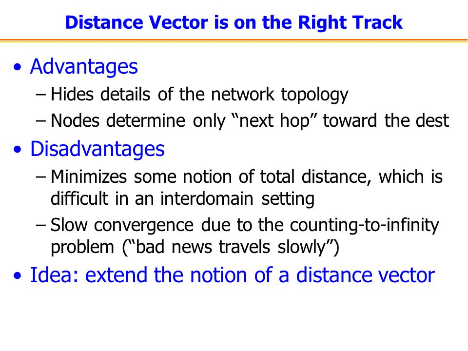"Distance Vector is on the Right Track Advantages –Hides details of the network topology –Nodes determine only ""next hop"" toward the dest Disadvantages"