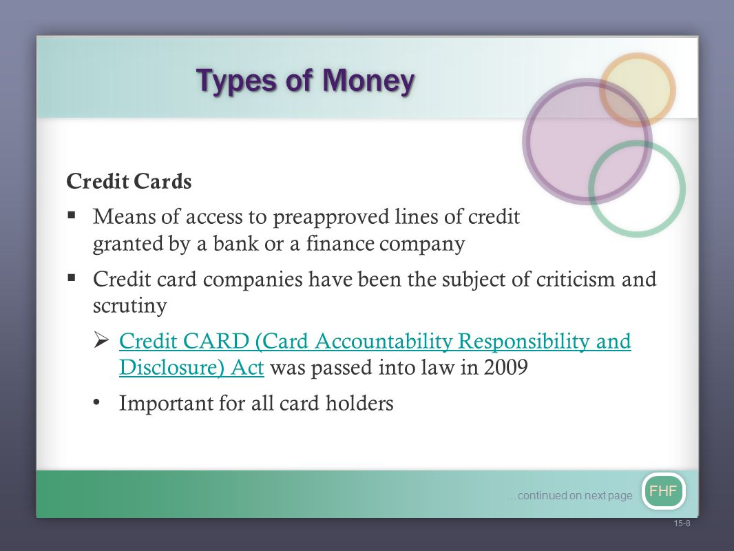FHF Types of Money Debit Card  A card that looks like a credit card but works like a check  A direct electronic payment from the cardholder's checking account Traveler's Checks, Money Orders, Cashier's Checks  Other common forms of near money  Guaranteed as cash 15-9