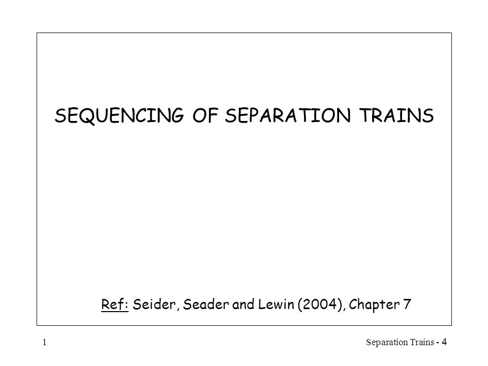 4 - Separation Trains2 Introduction  Almost all chemical processes require the separation of chemical species (components), to:  purify a reactor feed  recover unreacted species for recycle to a reactor  separate and purify the products from a reactor  Frequently, the major investment and operating costs of a process will be those costs associated with the separation equipment  For a binary mixture, it may be possible to select a separation method that can accomplish the separation task in just one piece of equipment.