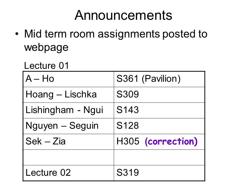 Announcements Mid term room assignments posted to webpage A – HoS361 (Pavilion) Hoang – LischkaS309 Lishingham - NguiS143 Nguyen – SeguinS128 Sek – Zia H305 ( correction) Lecture 02S319 Lecture 01