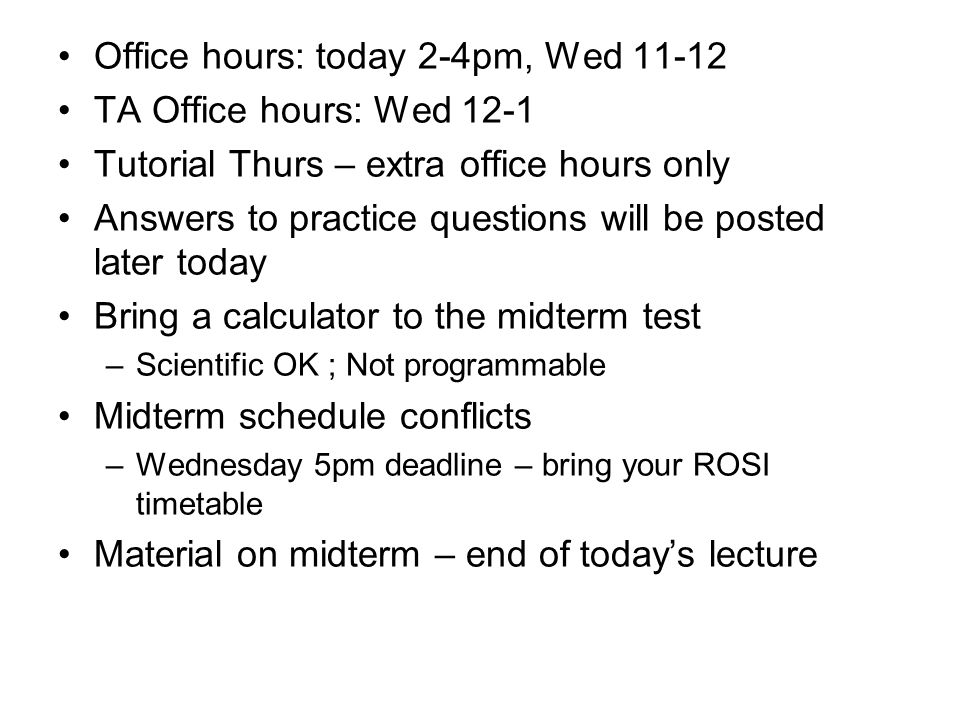 Office hours: today 2-4pm, Wed 11-12 TA Office hours: Wed 12-1 Tutorial Thurs – extra office hours only Answers to practice questions will be posted later today Bring a calculator to the midterm test –Scientific OK ; Not programmable Midterm schedule conflicts –Wednesday 5pm deadline – bring your ROSI timetable Material on midterm – end of today's lecture