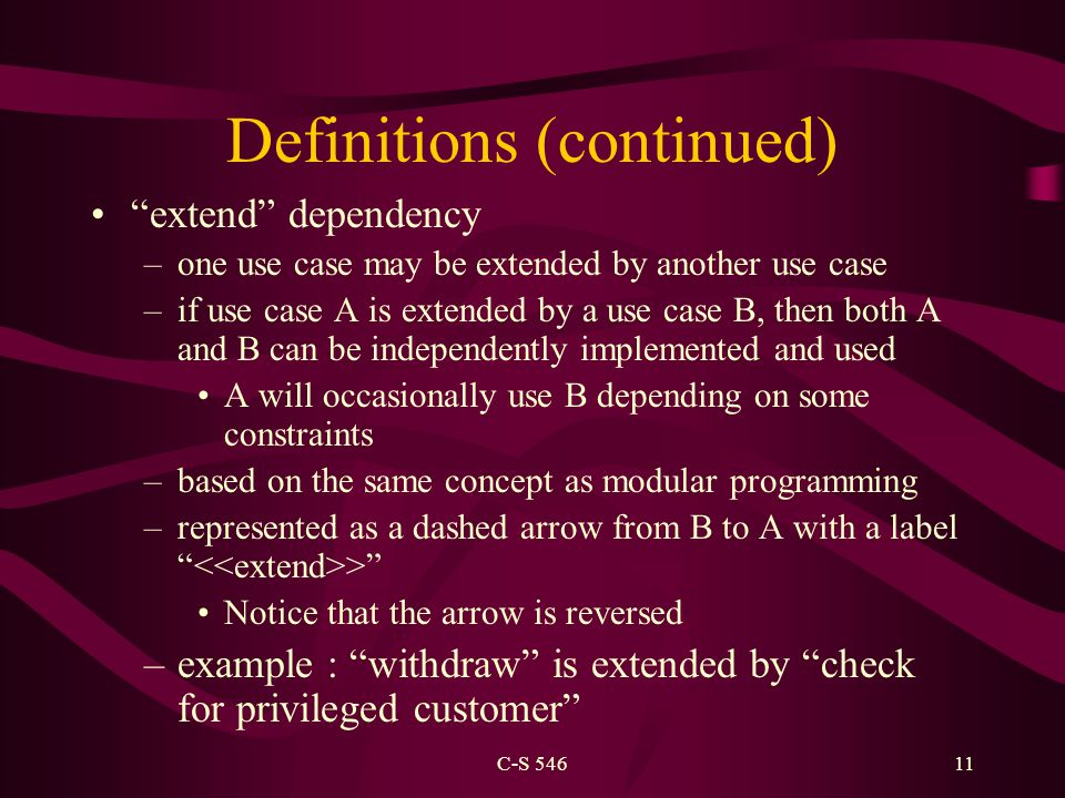 C-S 54611 Definitions (continued) extend dependency –one use case may be extended by another use case –if use case A is extended by a use case B, then both A and B can be independently implemented and used A will occasionally use B depending on some constraints –based on the same concept as modular programming –represented as a dashed arrow from B to A with a label > Notice that the arrow is reversed –example : withdraw is extended by check for privileged customer