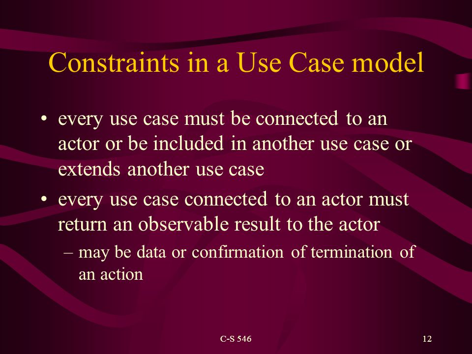 C-S 54612 Constraints in a Use Case model every use case must be connected to an actor or be included in another use case or extends another use case every use case connected to an actor must return an observable result to the actor –may be data or confirmation of termination of an action