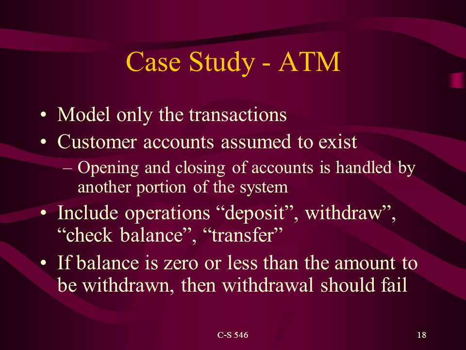 C-S 54618 Case Study - ATM Model only the transactions Customer accounts assumed to exist –Opening and closing of accounts is handled by another portion of the system Include operations deposit , withdraw , check balance , transfer If balance is zero or less than the amount to be withdrawn, then withdrawal should fail