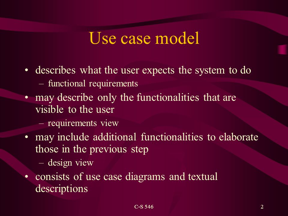 C-S 5462 Use case model describes what the user expects the system to do –functional requirements may describe only the functionalities that are visible to the user –requirements view may include additional functionalities to elaborate those in the previous step –design view consists of use case diagrams and textual descriptions