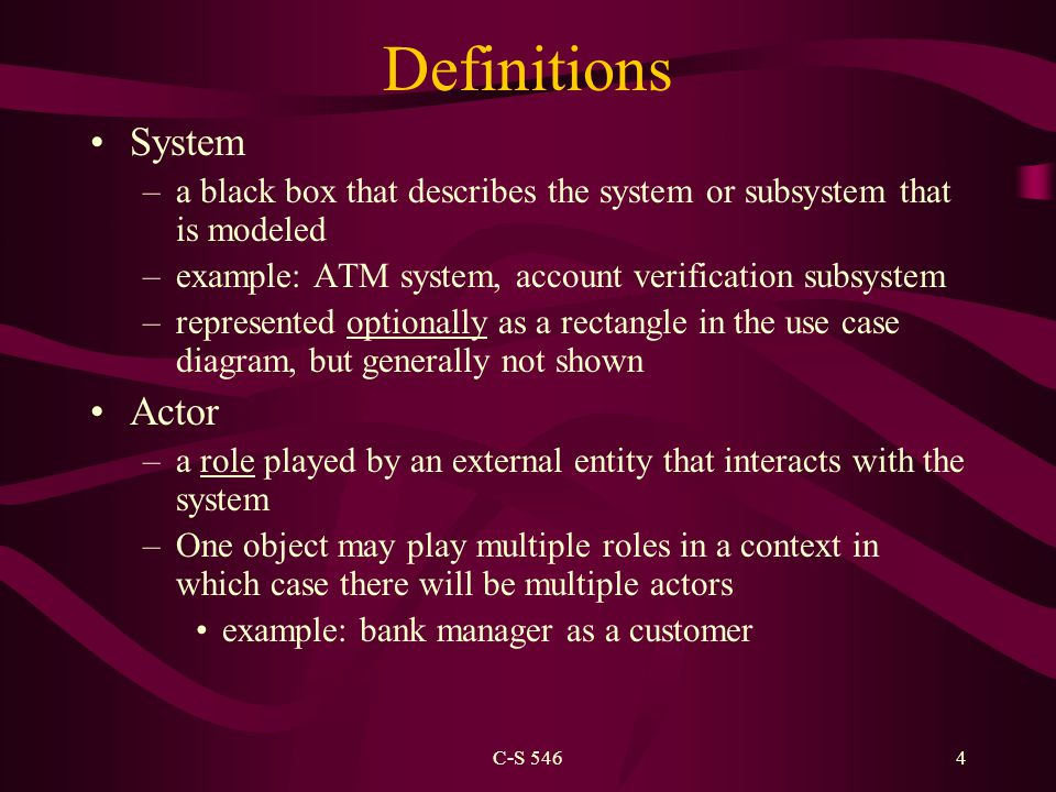 C-S 5464 Definitions System –a black box that describes the system or subsystem that is modeled –example: ATM system, account verification subsystem –represented optionally as a rectangle in the use case diagram, but generally not shown Actor –a role played by an external entity that interacts with the system –One object may play multiple roles in a context in which case there will be multiple actors example: bank manager as a customer