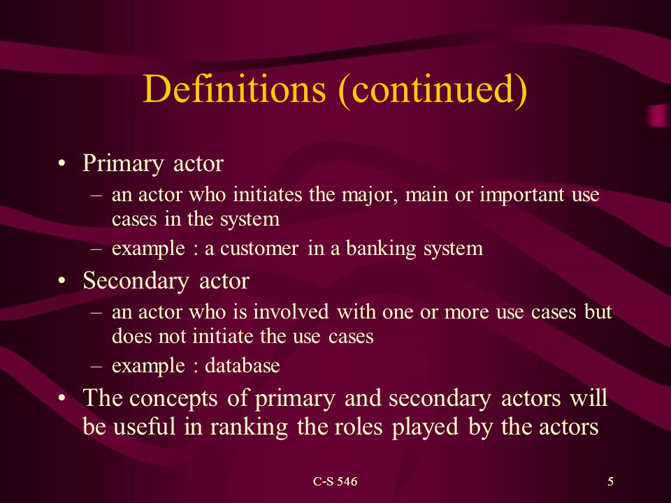 C-S 5465 Definitions (continued) Primary actor –an actor who initiates the major, main or important use cases in the system –example : a customer in a banking system Secondary actor –an actor who is involved with one or more use cases but does not initiate the use cases –example : database The concepts of primary and secondary actors will be useful in ranking the roles played by the actors