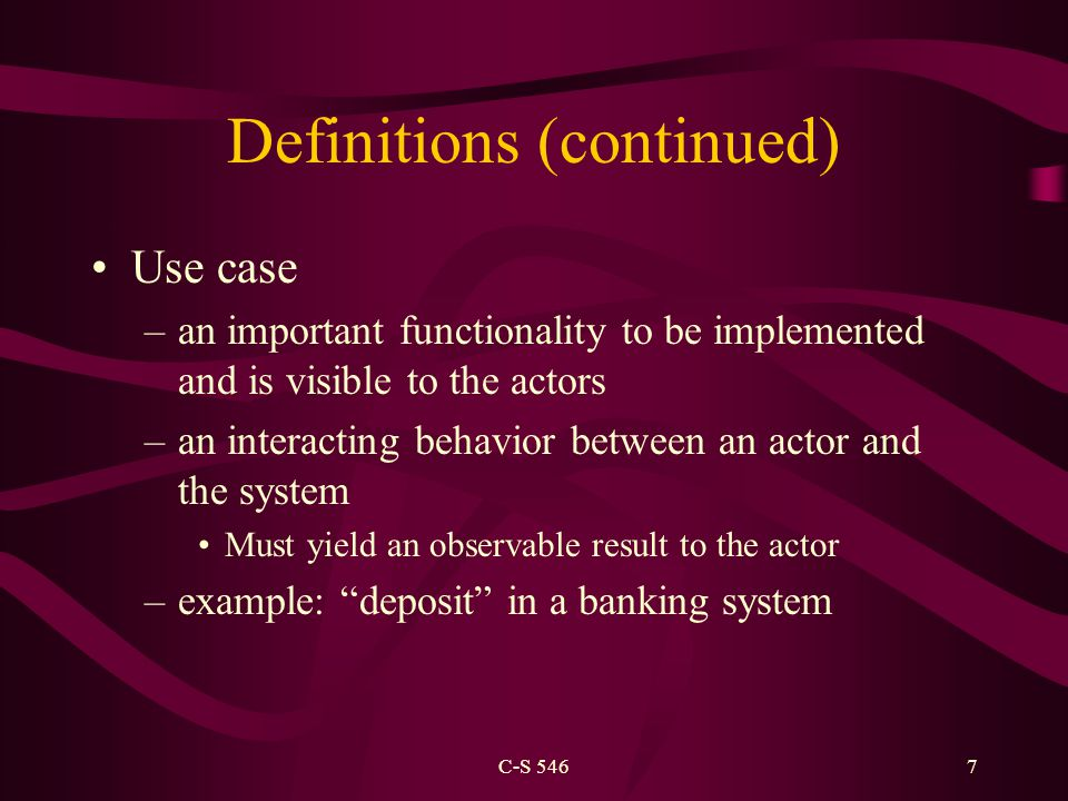 C-S 5467 Definitions (continued) Use case –an important functionality to be implemented and is visible to the actors –an interacting behavior between an actor and the system Must yield an observable result to the actor –example: deposit in a banking system