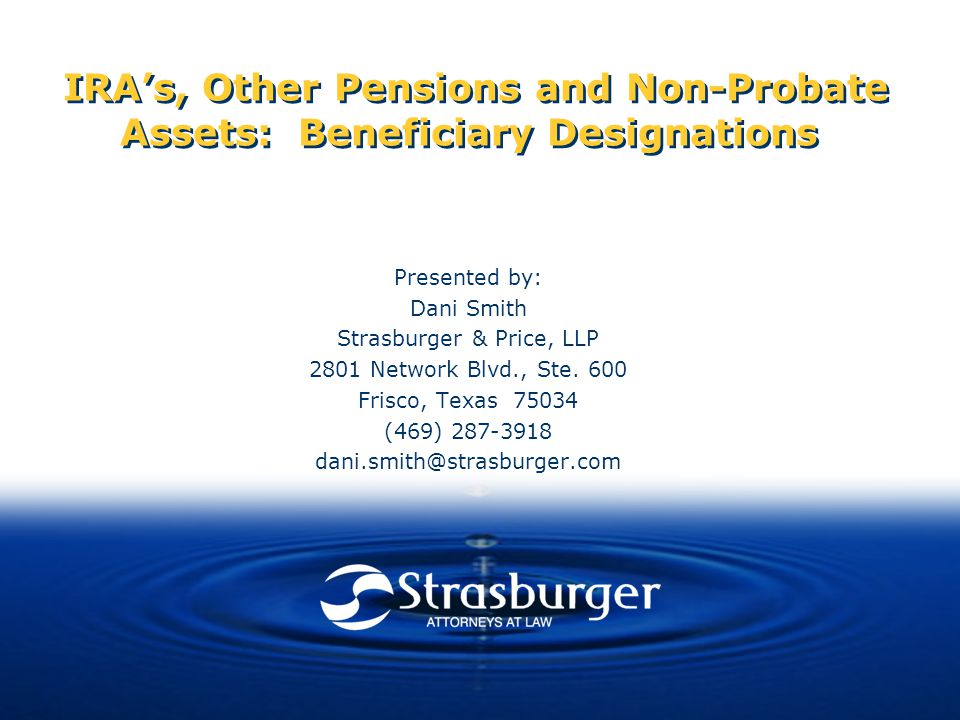 IRA's, Other Pensions and Non-Probate Assets: Beneficiary Designations Presented by: Dani Smith Strasburger & Price, LLP 2801 Network Blvd., Ste.