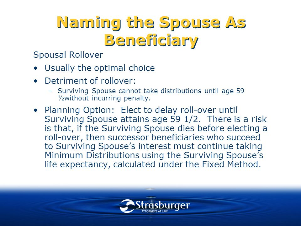 Naming the Spouse As Beneficiary Spousal Rollover Usually the optimal choice Detriment of rollover: –Surviving Spouse cannot take distributions until age 59 ½without incurring penalty.