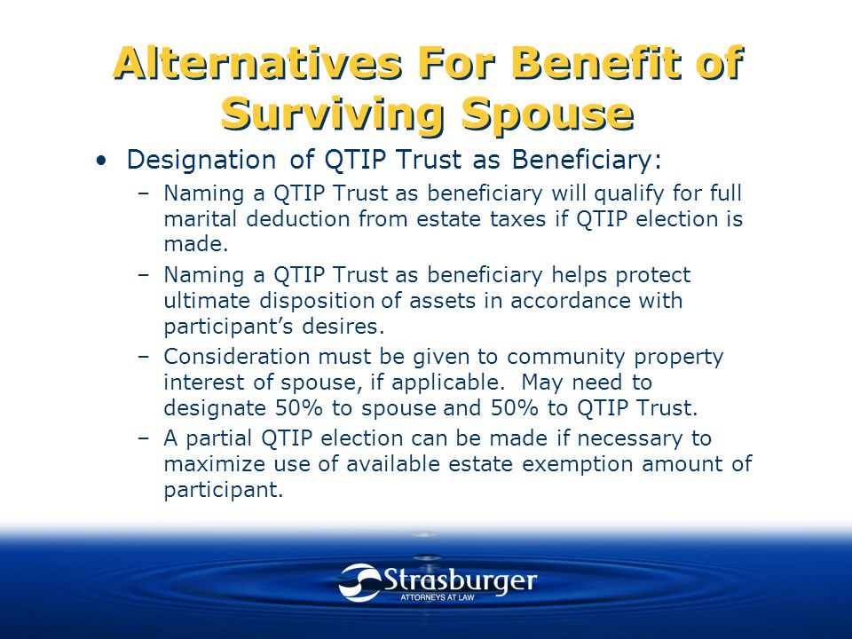 Alternatives For Benefit of Surviving Spouse Designation of QTIP Trust as Beneficiary: –Naming a QTIP Trust as beneficiary will qualify for full marital deduction from estate taxes if QTIP election is made.