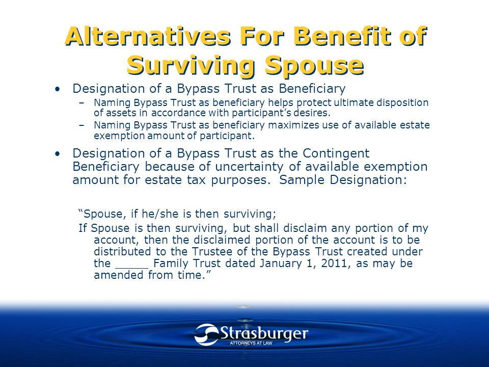 Alternatives For Benefit of Surviving Spouse Designation of a Bypass Trust as Beneficiary –Naming Bypass Trust as beneficiary helps protect ultimate disposition of assets in accordance with participant's desires.