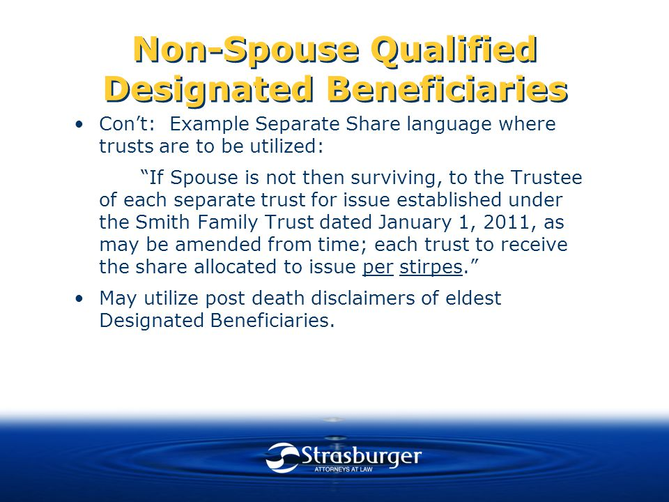 Non-Spouse Qualified Designated Beneficiaries Con't: Example Separate Share language where trusts are to be utilized: If Spouse is not then surviving, to the Trustee of each separate trust for issue established under the Smith Family Trust dated January 1, 2011, as may be amended from time; each trust to receive the share allocated to issue per stirpes. May utilize post death disclaimers of eldest Designated Beneficiaries.