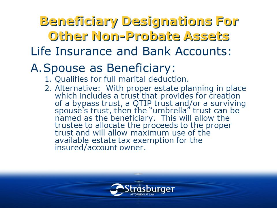 Beneficiary Designations For Other Non-Probate Assets Life Insurance and Bank Accounts: A.Spouse as Beneficiary: 1.Qualifies for full marital deduction.