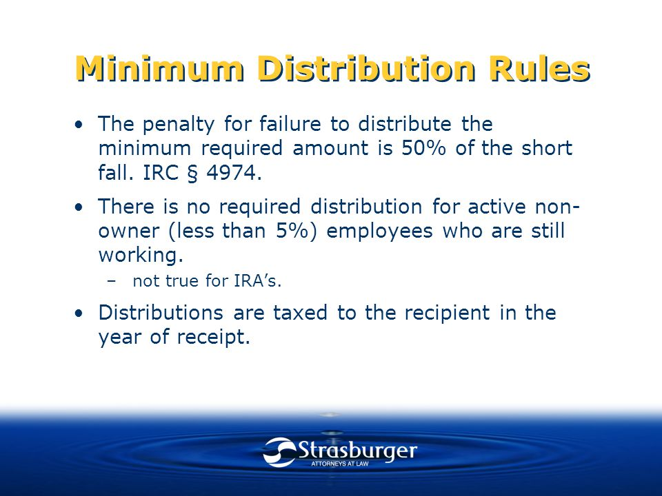 Minimum Distribution Rules The penalty for failure to distribute the minimum required amount is 50% of the short fall.