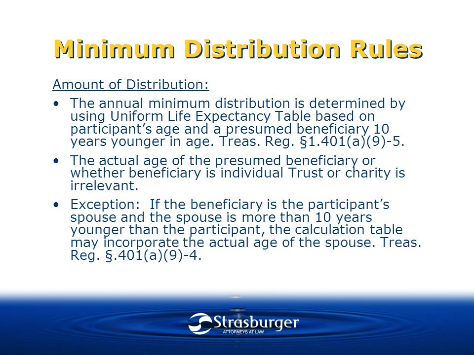 Minimum Distribution Rules Amount of Distribution: The annual minimum distribution is determined by using Uniform Life Expectancy Table based on participant's age and a presumed beneficiary 10 years younger in age.