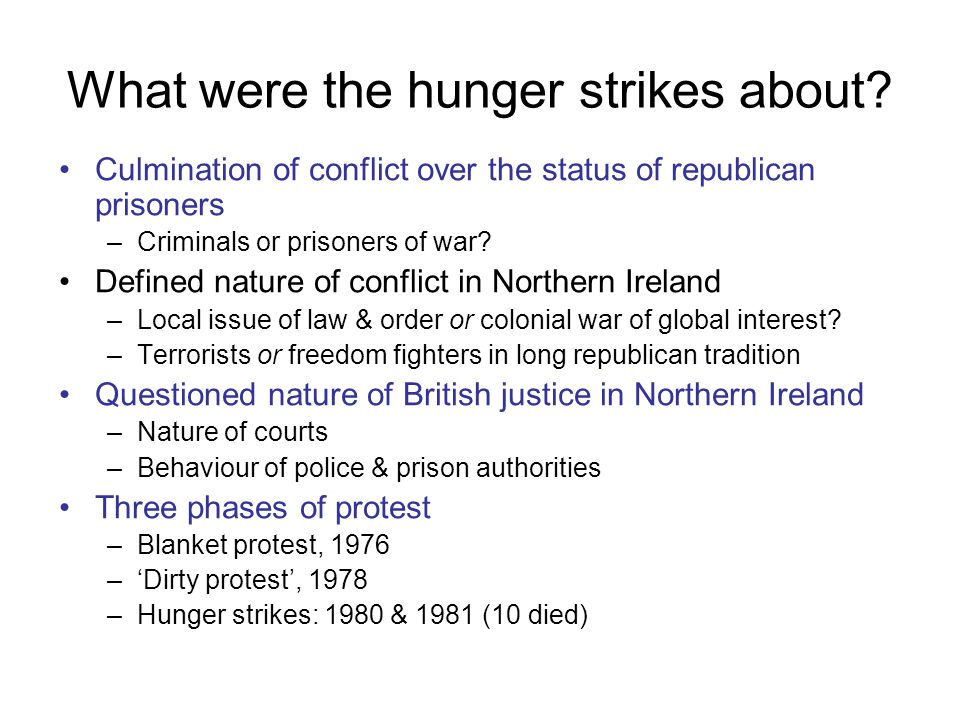 What were the hunger strikes about? Culmination of conflict over the status of republican prisoners –Criminals or prisoners of war? Defined nature of