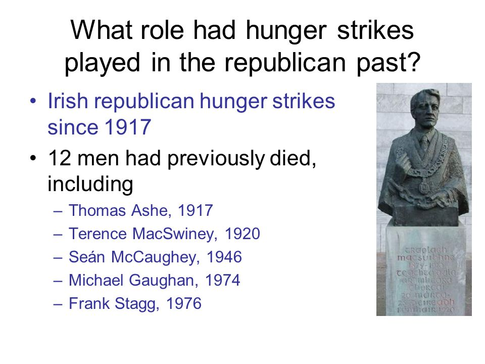 What role had hunger strikes played in the republican past? Irish republican hunger strikes since 1917 12 men had previously died, including –Thomas A