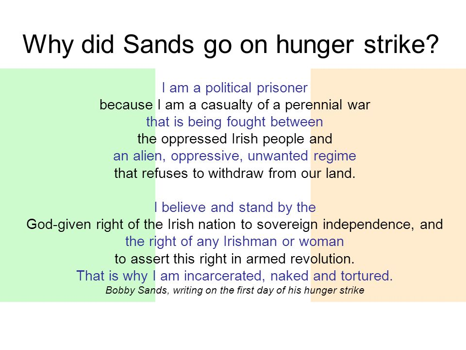 Why did Sands go on hunger strike? I am a political prisoner because I am a casualty of a perennial war that is being fought between the oppressed Iri