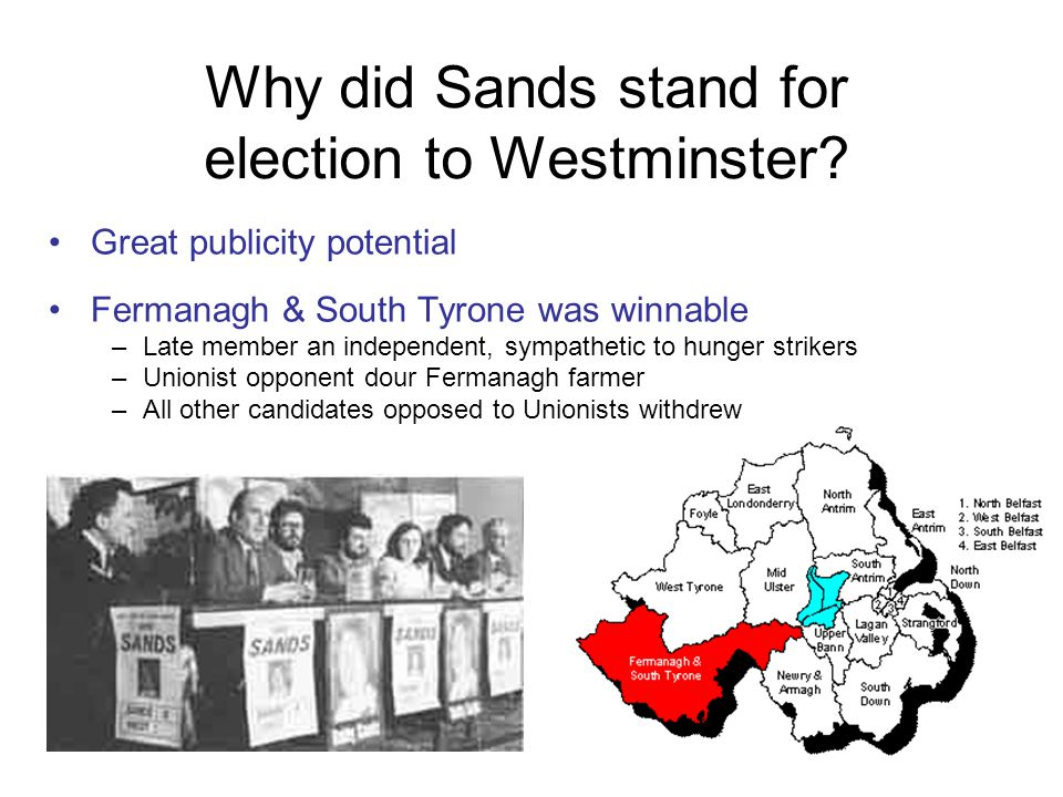 Why did Sands stand for election to Westminster? Great publicity potential Fermanagh & South Tyrone was winnable –Late member an independent, sympathe