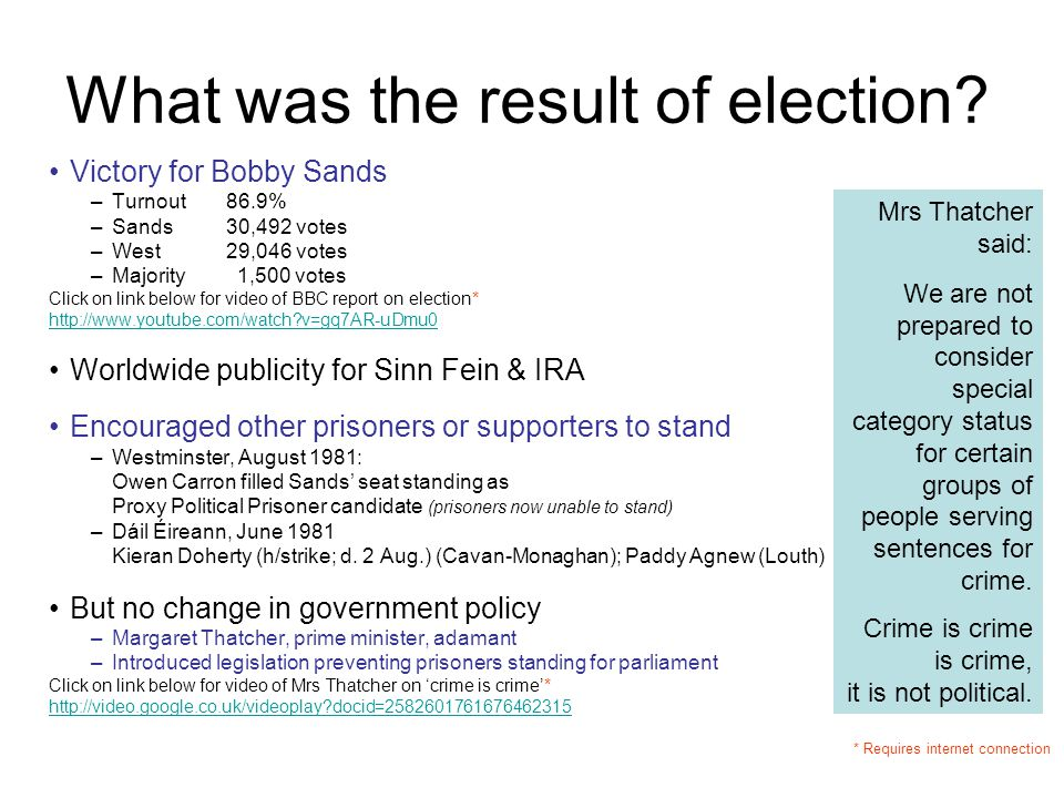 What was the result of election? Victory for Bobby Sands –Turnout86.9% –Sands30,492 votes –West29,046 votes –Majority 1,500 votes Click on link below