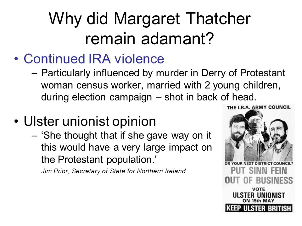 Why did Margaret Thatcher remain adamant? Continued IRA violence –Particularly influenced by murder in Derry of Protestant woman census worker, marrie