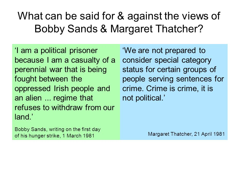 What can be said for & against the views of Bobby Sands & Margaret Thatcher? 'I am a political prisoner because I am a casualty of a perennial war tha