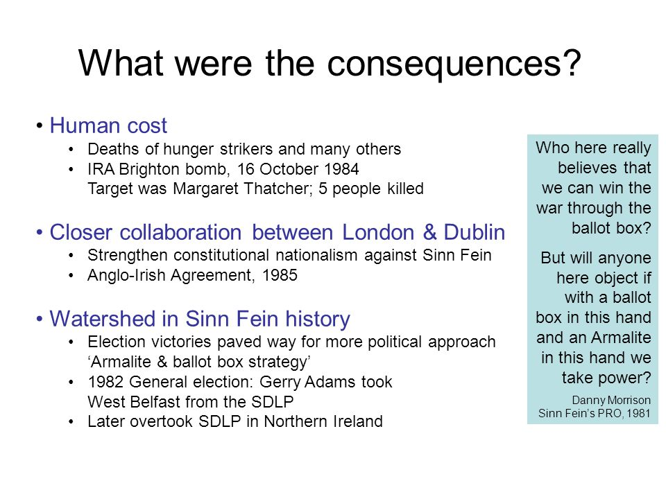 What were the consequences? Human cost Deaths of hunger strikers and many others IRA Brighton bomb, 16 October 1984 Target was Margaret Thatcher; 5 pe