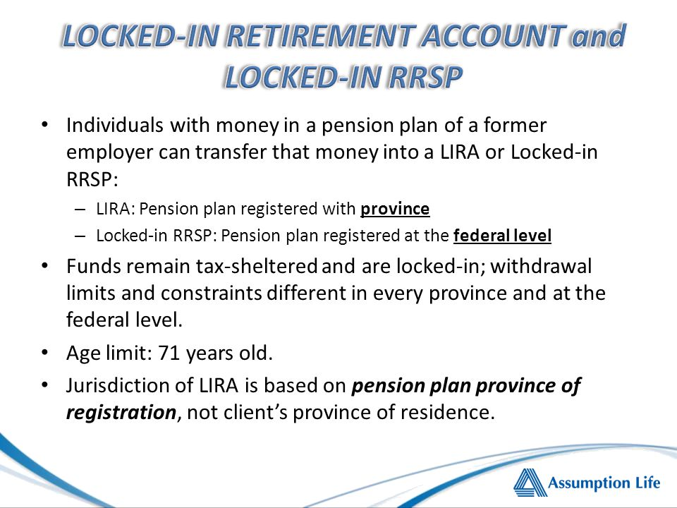 Individuals with money in a pension plan of a former employer can transfer that money into a LIRA or Locked-in RRSP: – LIRA: Pension plan registered with province – Locked-in RRSP: Pension plan registered at the federal level Funds remain tax-sheltered and are locked-in; withdrawal limits and constraints different in every province and at the federal level.