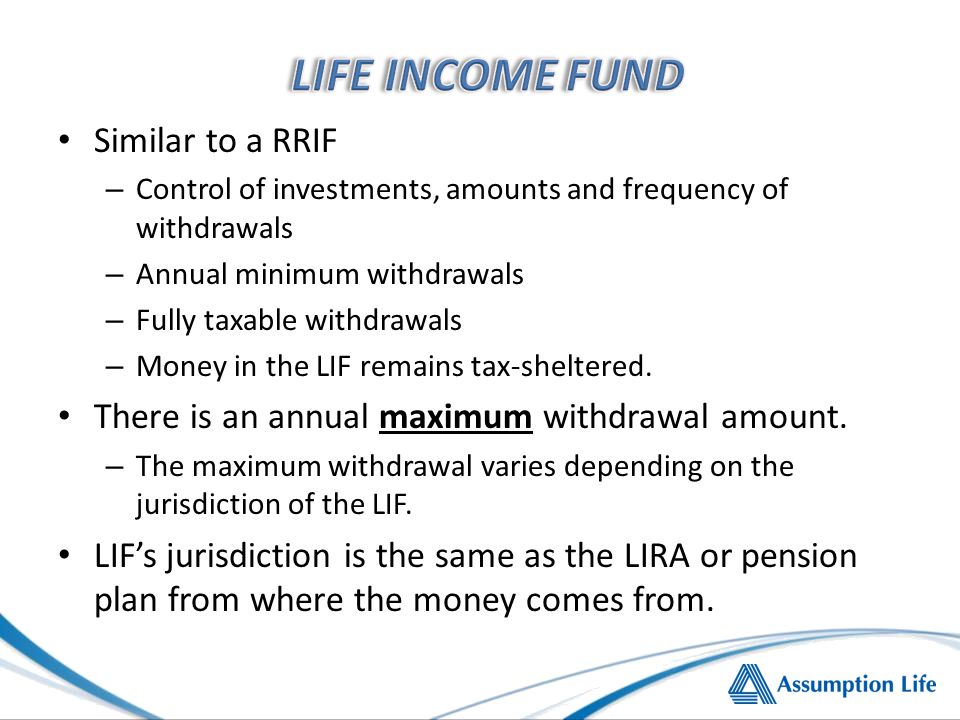 Similar to a RRIF – Control of investments, amounts and frequency of withdrawals – Annual minimum withdrawals – Fully taxable withdrawals – Money in the LIF remains tax-sheltered.