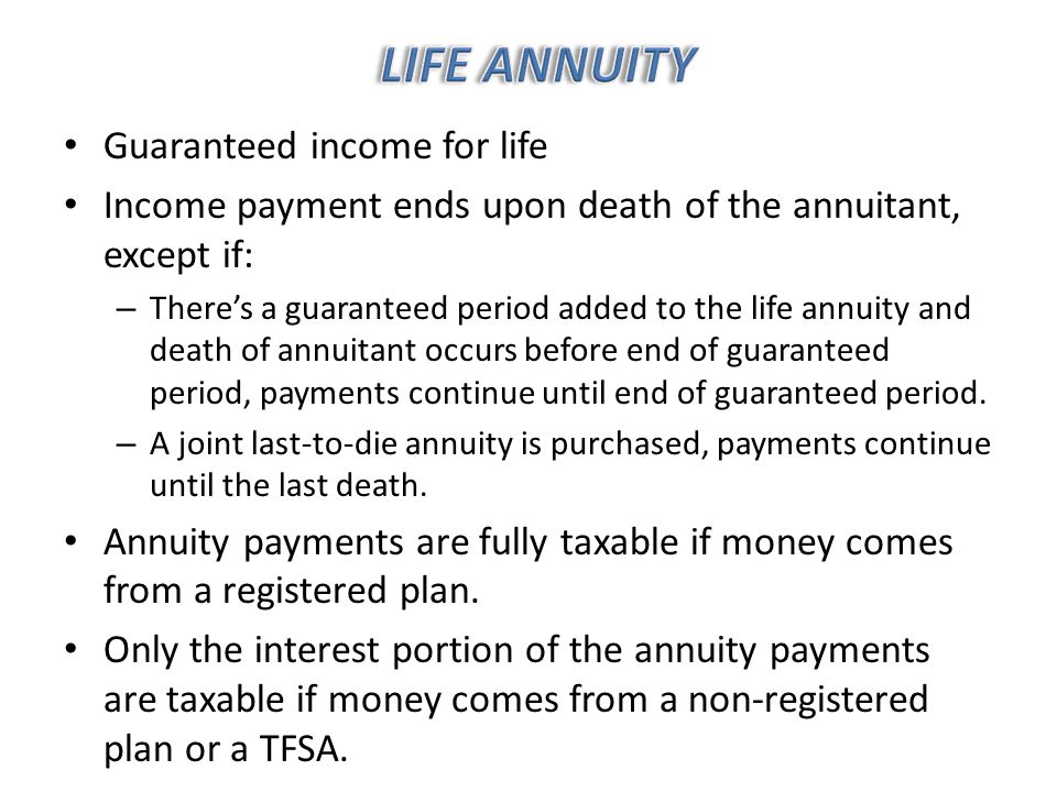 Guaranteed income for life Income payment ends upon death of the annuitant, except if: – There's a guaranteed period added to the life annuity and death of annuitant occurs before end of guaranteed period, payments continue until end of guaranteed period.