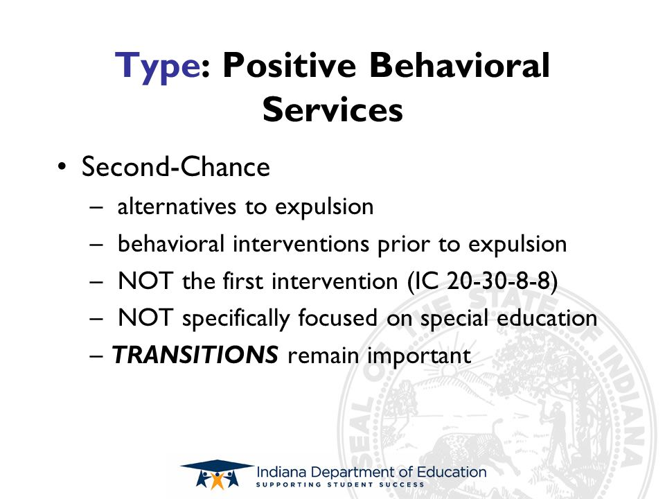 Type: Positive Behavioral Services Second-Chance – alternatives to expulsion – behavioral interventions prior to expulsion – NOT the first interventio