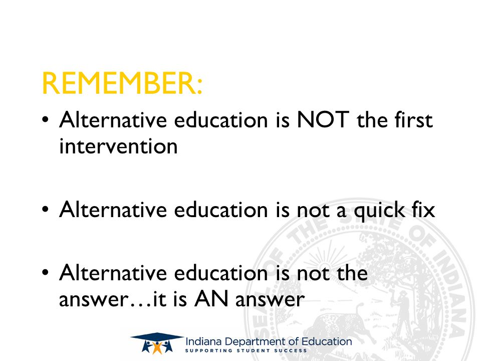 REMEMBER: Alternative education is NOT the first intervention Alternative education is not a quick fix Alternative education is not the answer…it is A