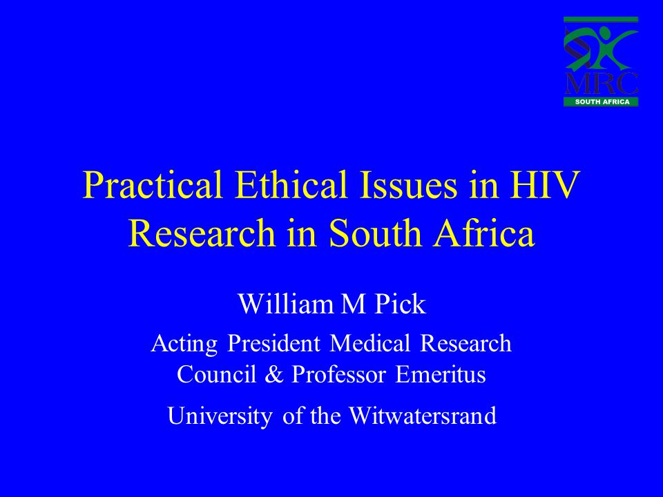 Practical Ethical Issues in HIV Research in South Africa William M Pick Acting President Medical Research Council & Professor Emeritus University of the Witwatersrand