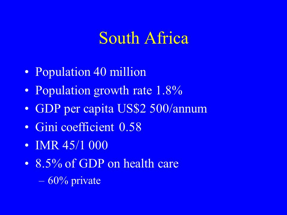 South Africa Population 40 million Population growth rate 1.8% GDP per capita US$2 500/annum Gini coefficient 0.58 IMR 45/1 000 8.5% of GDP on health care –60% private