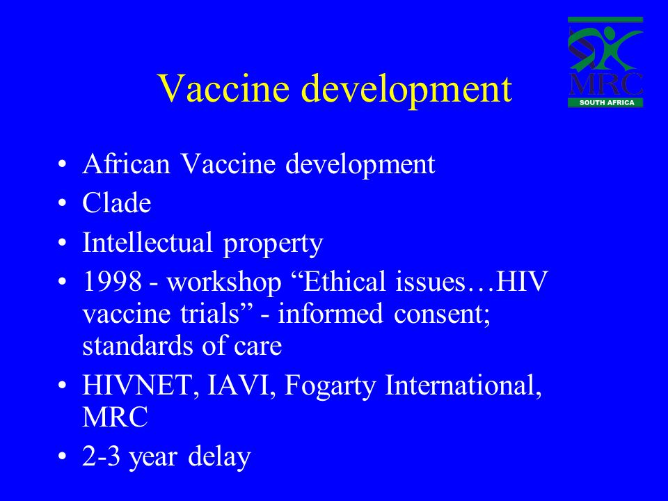 Vaccine development African Vaccine development Clade Intellectual property 1998 - workshop Ethical issues…HIV vaccine trials - informed consent; standards of care HIVNET, IAVI, Fogarty International, MRC 2-3 year delay