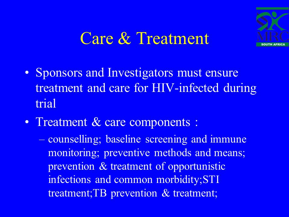 Care & Treatment Sponsors and Investigators must ensure treatment and care for HIV-infected during trial Treatment & care components : –counselling; baseline screening and immune monitoring; preventive methods and means; prevention & treatment of opportunistic infections and common morbidity;STI treatment;TB prevention & treatment;