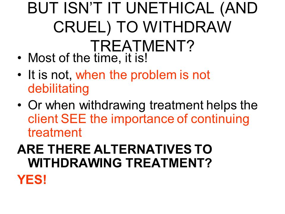 BUT ISN'T IT UNETHICAL (AND CRUEL) TO WITHDRAW TREATMENT.