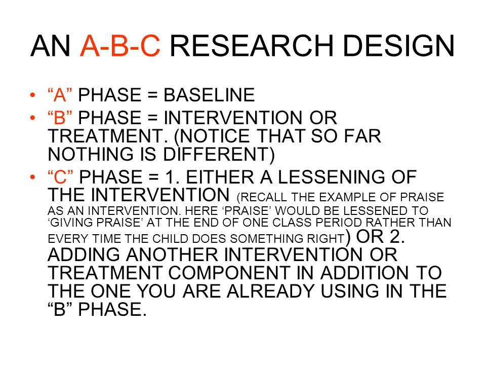 AN A-B-C RESEARCH DESIGN A PHASE = BASELINE B PHASE = INTERVENTION OR TREATMENT.