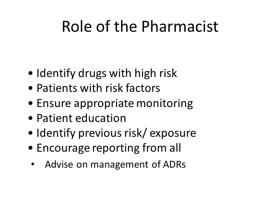Role of the Pharmacist Identify drugs with high risk Patients with risk factors Ensure appropriate monitoring Patient education Identify previous risk/ exposure Encourage reporting from all Advise on management of ADRs